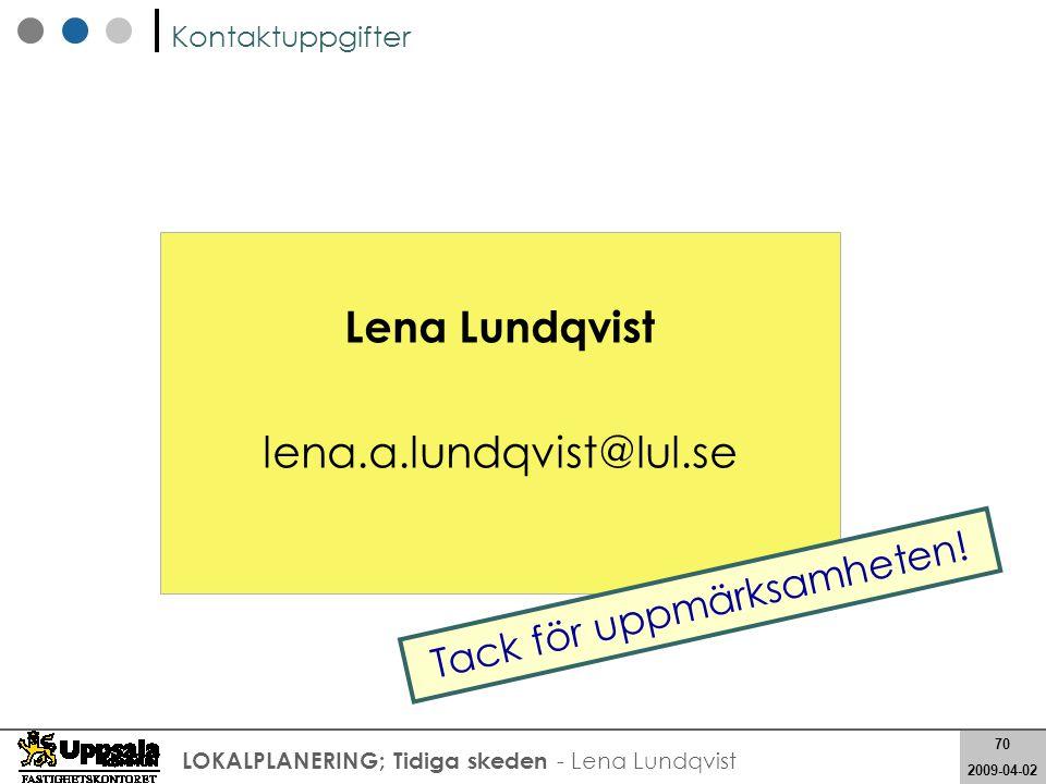 70 2008-05-21 70 2009-04-02 LOKALPLANERING; Tidiga skeden - Lena Lundqvist Lena Lundqvist lena.a.lundqvist@lul.se Kontaktuppgifter Tack för uppmärksam