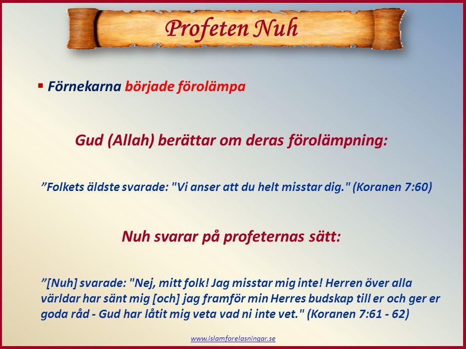 www.islamforelasningar.se  Förnekarna började förolämpa Profeten Nuh Gud (Allah) berättar om deras förolämpning: Folkets äldste svarade: Vi anser att du helt misstar dig. (Koranen 7:60) Nuh svarar på profeternas sätt: [Nuh] svarade: Nej, mitt folk.