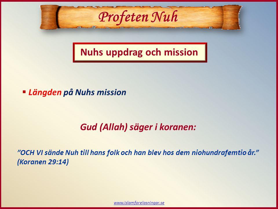 www.islamforelasningar.se  Längden på Nuhs mission Profeten Nuh Nuhs uppdrag och mission Gud (Allah) säger i koranen: OCH VI sände Nuh till hans folk och han blev hos dem niohundrafemtio år. (Koranen 29:14)
