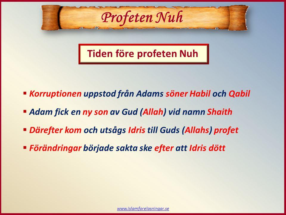 www.islamforelasningar.se  Korruptionen uppstod från Adams söner Habil och Qabil  Adam fick en ny son av Gud (Allah) vid namn Shaith  Därefter kom och utsågs Idris till Guds (Allahs) profet  Förändringar började sakta ske efter att Idris dött Profeten Nuh Tiden före profeten Nuh