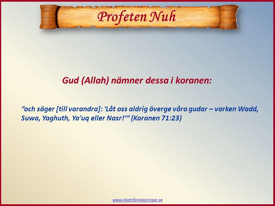 www.islamforelasningar.se Profeten Nuh Gud (Allah) nämner dessa i koranen: och säger [till varandra]: Låt oss aldrig överge våra gudar – varken Wadd, Suwa, Yaghuth, Ya uq eller Nasr!' (Koranen 71:23)