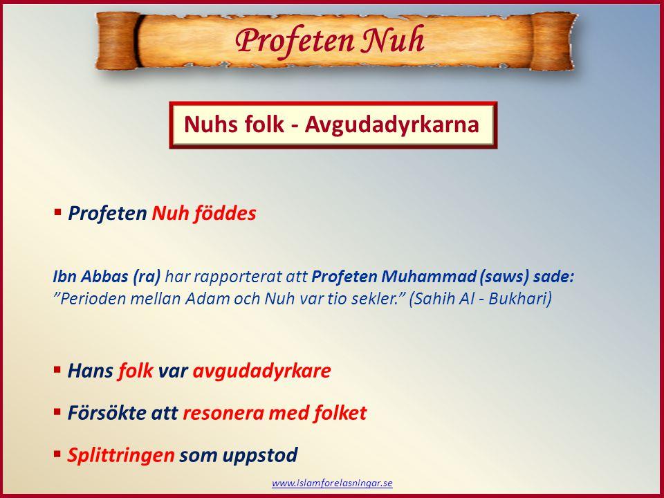 www.islamforelasningar.se Profeten Nuh Nuhs folk - Avgudadyrkarna  Profeten Nuh föddes Ibn Abbas (ra) har rapporterat att Profeten Muhammad (saws) sade: Perioden mellan Adam och Nuh var tio sekler. (Sahih Al - Bukhari)  Hans folk var avgudadyrkare  Försökte att resonera med folket  Splittringen som uppstod