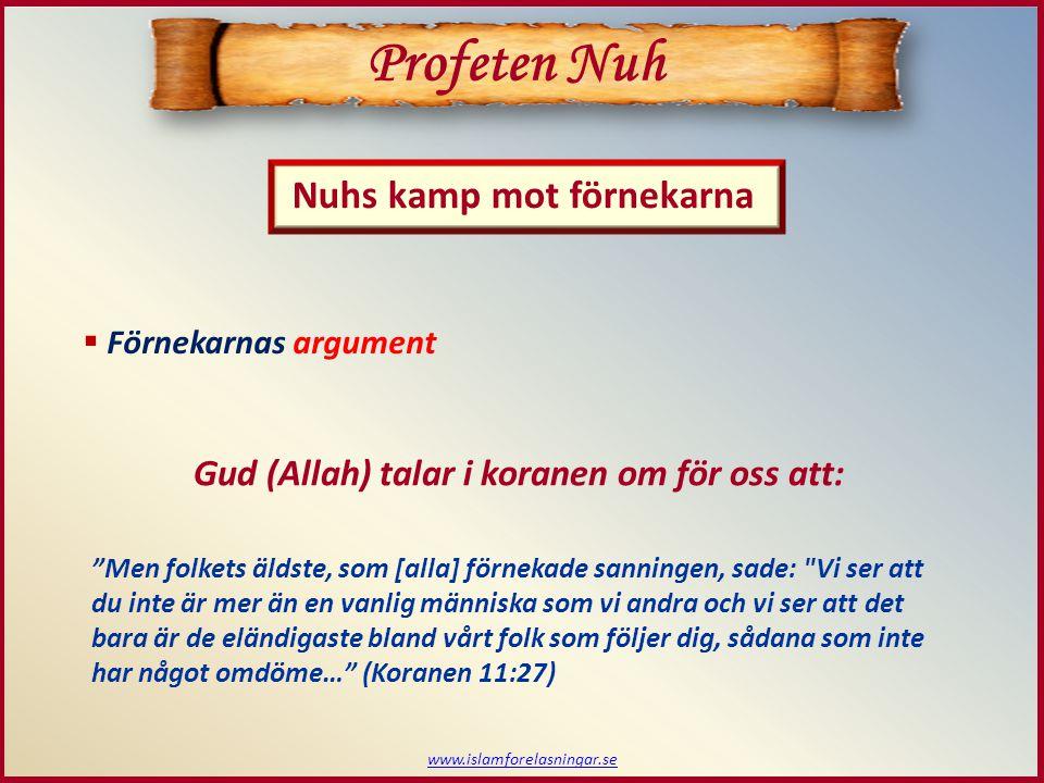 www.islamforelasningar.se  Förnekarnas argument Profeten Nuh Nuhs kamp mot förnekarna Gud (Allah) talar i koranen om för oss att: Men folkets äldste, som [alla] förnekade sanningen, sade: Vi ser att du inte är mer än en vanlig människa som vi andra och vi ser att det bara är de eländigaste bland vårt folk som följer dig, sådana som inte har något omdöme… (Koranen 11:27)