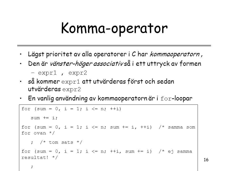 16 Komma-operator Lägst prioritet av alla operatorer i C har kommaoperatorn, Den är vänster-höger associativ så i ett uttryck av formen –expr1, expr2