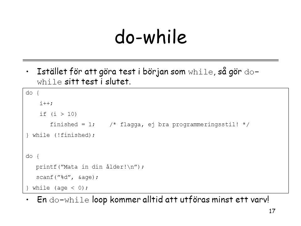 17 do-while Istället för att göra test i början som while, så gör do- while sitt test i slutet. do { i++; if (i > 10) finished = 1; /* flagga, ej bra