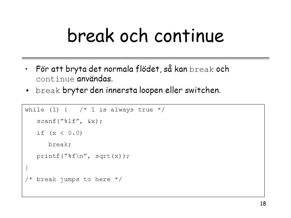 18 break och continue För att bryta det normala flödet, så kan break och continue användas. break bryter den innersta loopen eller switchen. while (1)