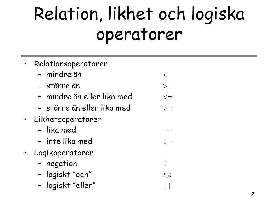 2 Relation, likhet och logiska operatorer Relationsoperatorer –mindre än < –större än > –mindre än eller lika med <= –större än eller lika med >= Likh