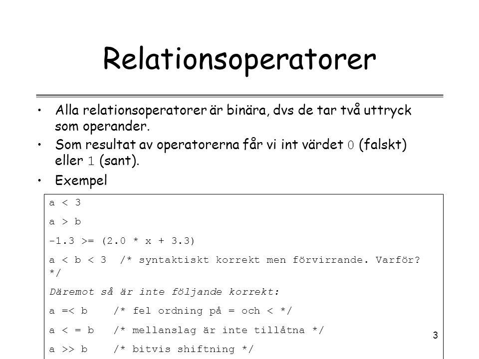 3 Relationsoperatorer Alla relationsoperatorer är binära, dvs de tar två uttryck som operander. Som resultat av operatorerna får vi int värdet 0 (fals
