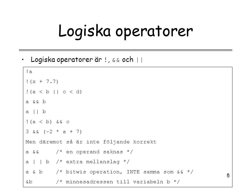 5 Logiska operatorer Logiska operatorer är !, && och || !a !(x + 7.7) !(a < b || c < d) a && b a || b !(a < b) && c 3 && (-2 * a + 7) Men däremot så ä
