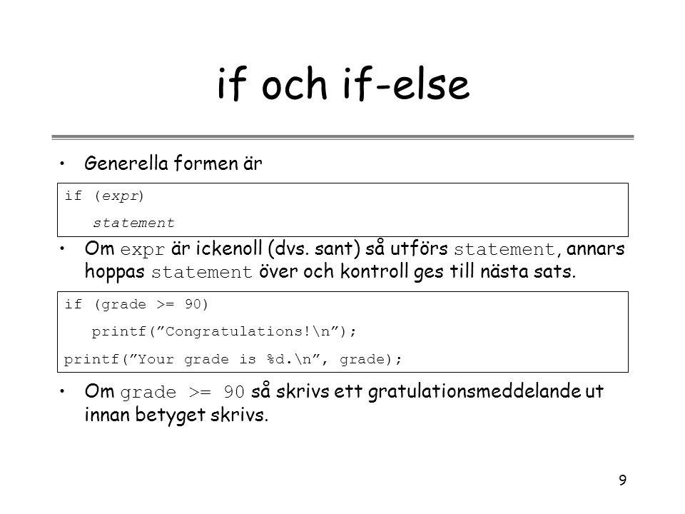 9 if och if-else Generella formen är if (expr) statement Om expr är ickenoll (dvs. sant) så utförs statement, annars hoppas statement över och kontrol