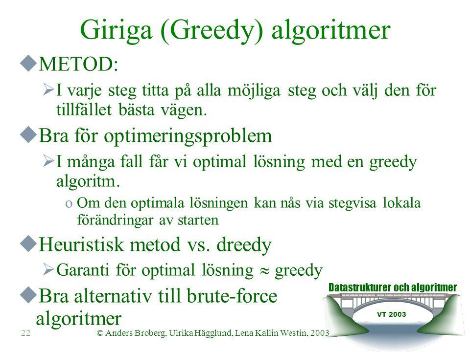 Datastrukturer och algoritmer VT 2003 22© Anders Broberg, Ulrika Hägglund, Lena Kallin Westin, 2003 Giriga (Greedy) algoritmer  METOD:  I varje steg titta på alla möjliga steg och välj den för tillfället bästa vägen.