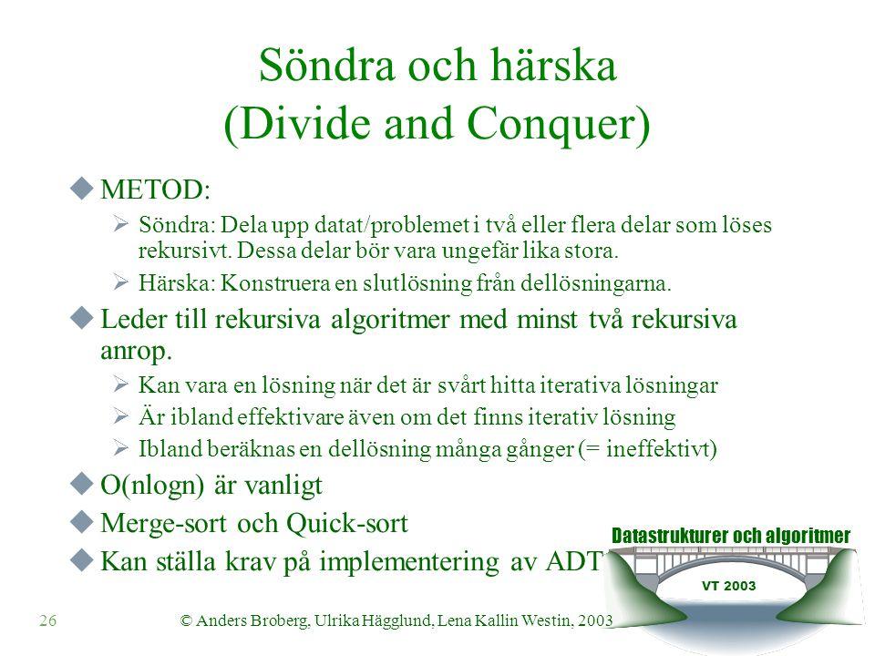 Datastrukturer och algoritmer VT 2003 26© Anders Broberg, Ulrika Hägglund, Lena Kallin Westin, 2003 Söndra och härska (Divide and Conquer)  METOD:  Söndra: Dela upp datat/problemet i två eller flera delar som löses rekursivt.