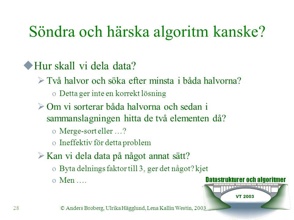 Datastrukturer och algoritmer VT 2003 28© Anders Broberg, Ulrika Hägglund, Lena Kallin Westin, 2003 Söndra och härska algoritm kanske?  Hur skall vi