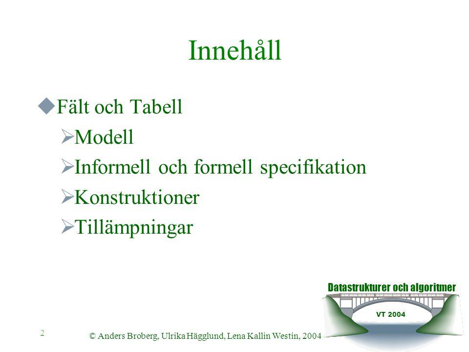 Datastrukturer och algoritmer VT 2004 © Anders Broberg, Ulrika Hägglund, Lena Kallin Westin, 2004 2 Innehåll  Fält och Tabell  Modell  Informell oc