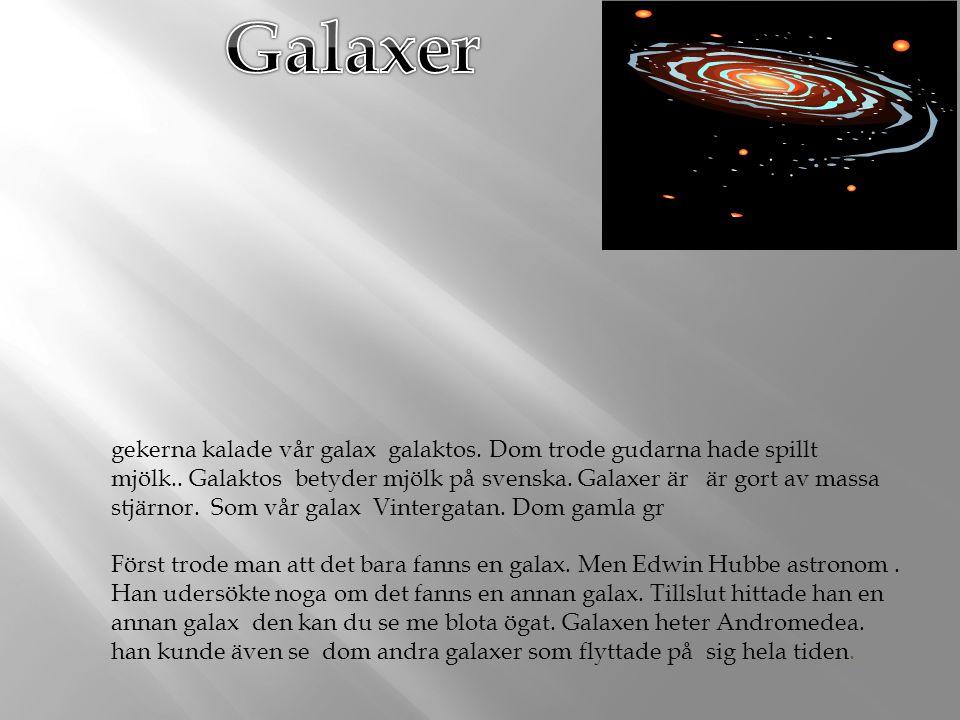 gekerna kalade vår galax galaktos. Dom trode gudarna hade spillt mjölk.. Galaktos betyder mjölk på svenska. Galaxer är är gort av massa stjärnor. Som