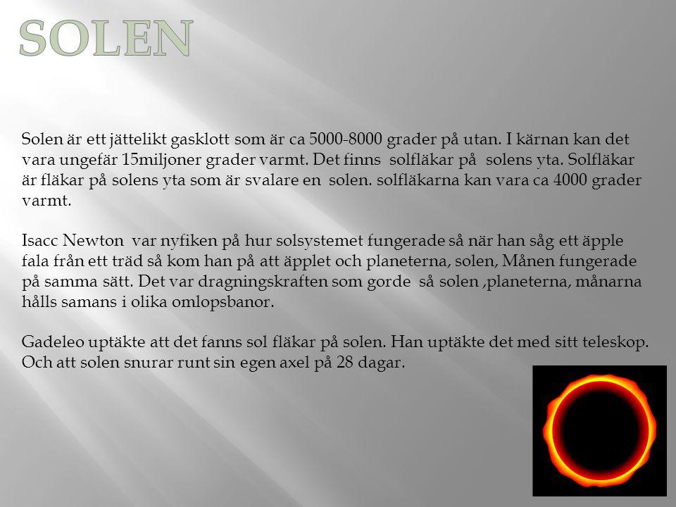 Solen är ett jättelikt gasklott som är ca 5000-8000 grader på utan. I kärnan kan det vara ungefär 15miljoner grader varmt. Det finns solfläkar på sole