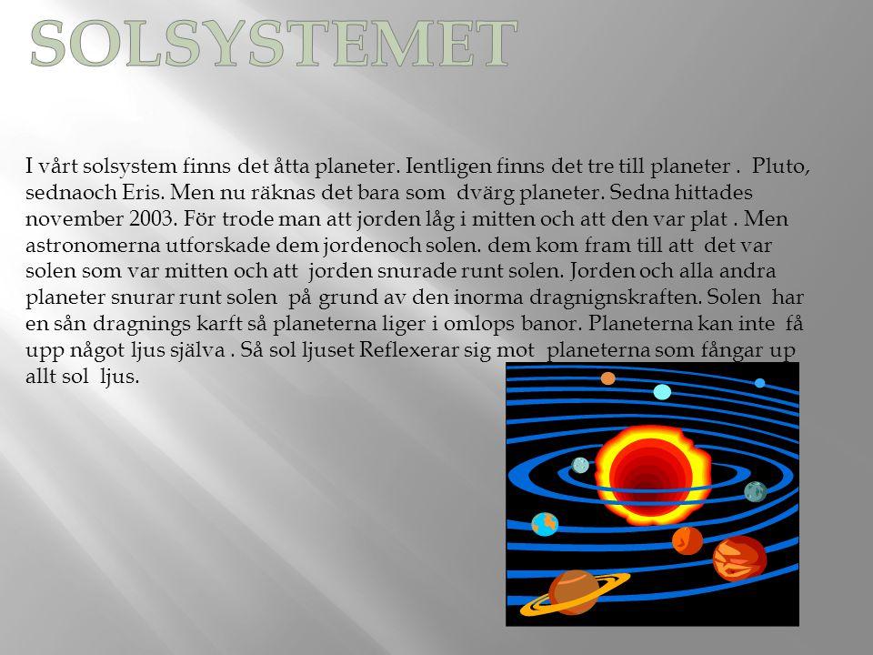 I vårt solsystem finns det åtta planeter. Ientligen finns det tre till planeter. Pluto, sednaoch Eris. Men nu räknas det bara som dvärg planeter. Sedn