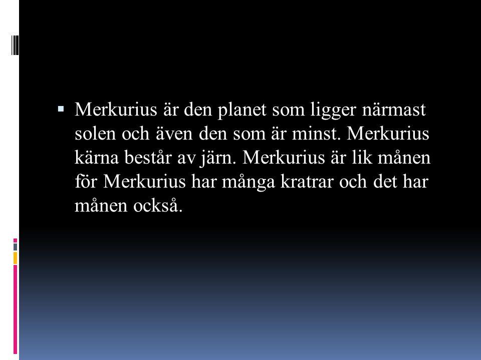  Merkurius är den planet som ligger närmast solen och även den som är minst. Merkurius kärna består av järn. Merkurius är lik månen för Merkurius har