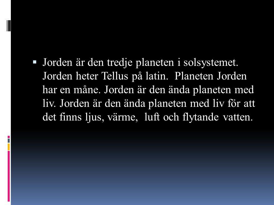  Jorden är den tredje planeten i solsystemet. Jorden heter Tellus på latin. Planeten Jorden har en måne. Jorden är den ända planeten med liv. Jorden