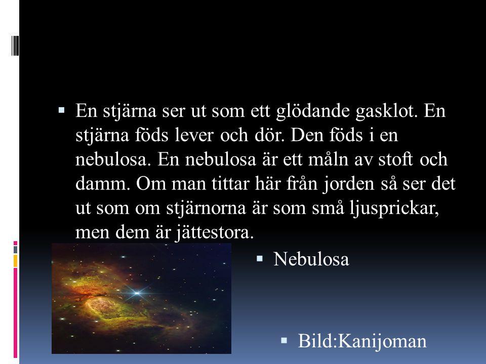  En stjärna ser ut som ett glödande gasklot. En stjärna föds lever och dör. Den föds i en nebulosa. En nebulosa är ett måln av stoft och damm. Om man