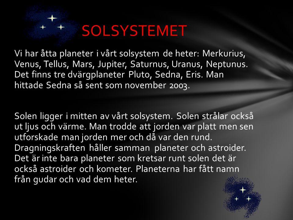 Vi har åtta planeter i vårt solsystem de heter: Merkurius, Venus, Tellus, Mars, Jupiter, Saturnus, Uranus, Neptunus. Det finns tre dvärgplaneter Pluto