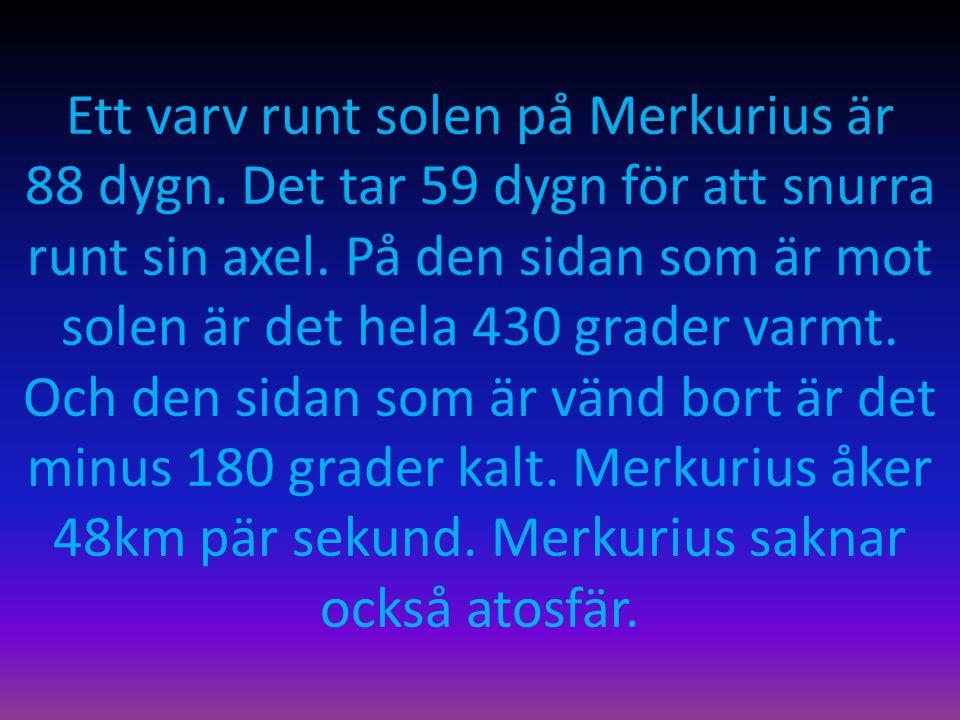 Ett varv runt solen på Merkurius är 88 dygn. Det tar 59 dygn för att snurra runt sin axel. På den sidan som är mot solen är det hela 430 grader varmt.