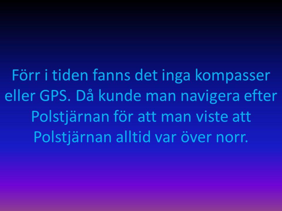 Förr i tiden fanns det inga kompasser eller GPS. Då kunde man navigera efter Polstjärnan för att man viste att Polstjärnan alltid var över norr.
