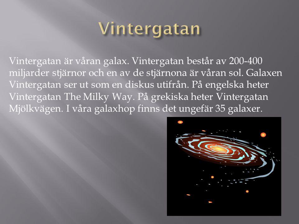 Vintergatan är våran galax. Vintergatan består av 200-400 miljarder stjärnor och en av de stjärnona är våran sol. Galaxen Vintergatan ser ut som en di