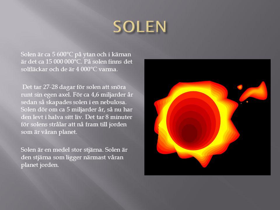 Solen är ca 5 600°C på ytan och i kärnan är det ca 15 000 000°C.