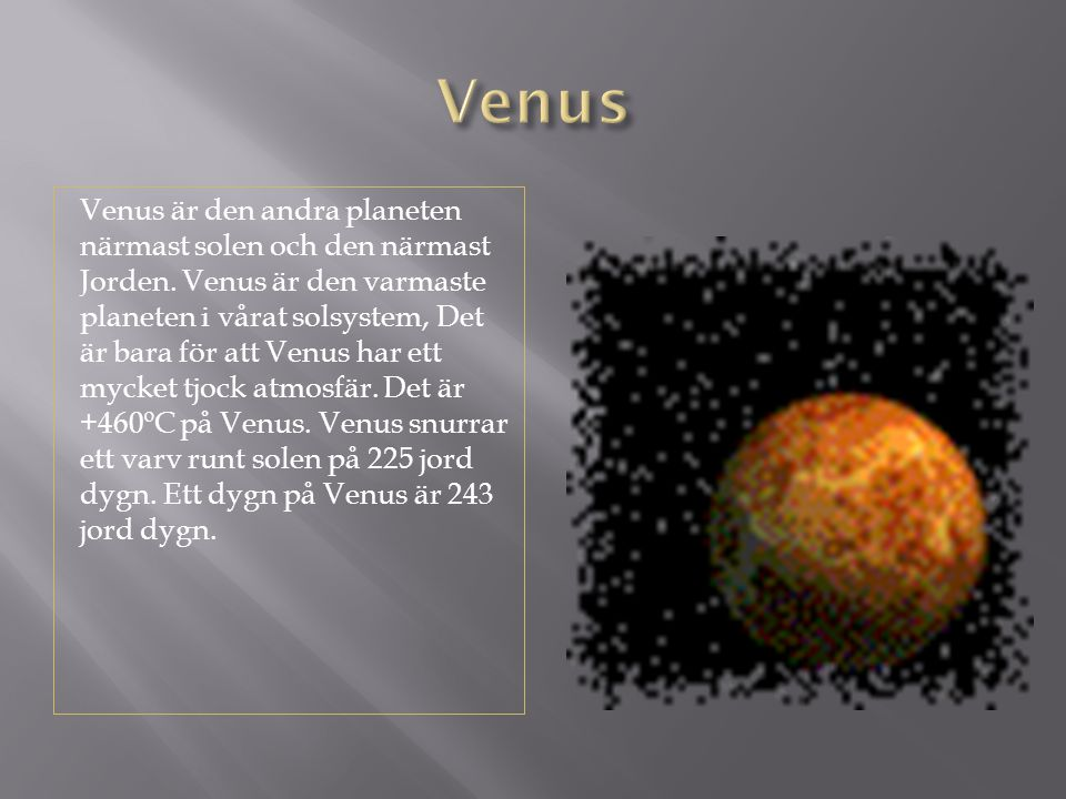 Venus är den andra planeten närmast solen och den närmast Jorden. Venus är den varmaste planeten i vårat solsystem, Det är bara för att Venus har ett