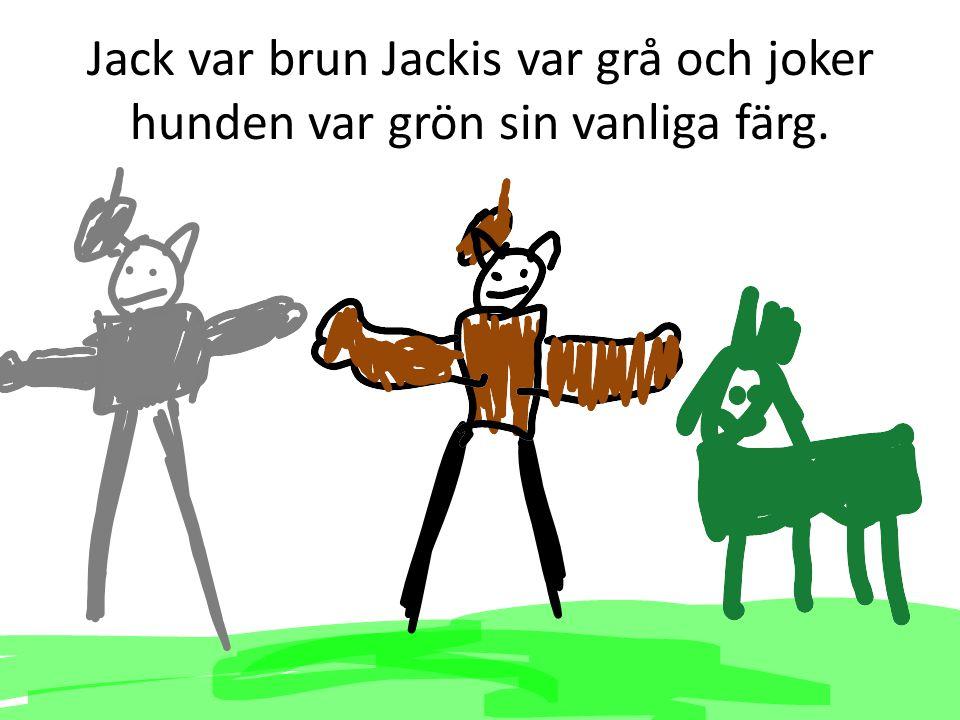 Jack var brun Jackis var grå och joker hunden var grön sin vanliga färg.