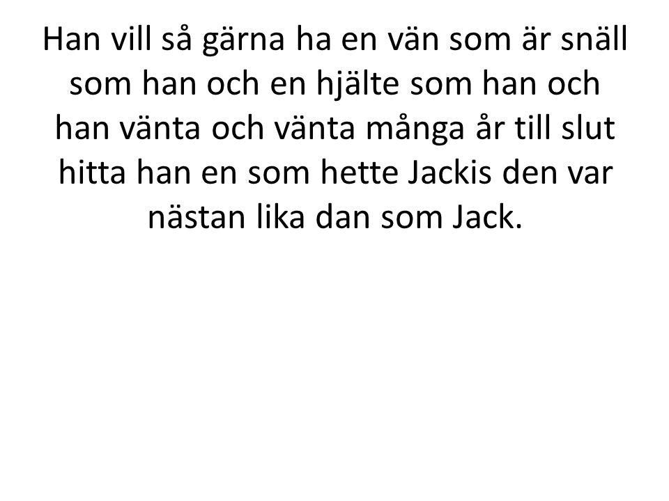 Han vill så gärna ha en vän som är snäll som han och en hjälte som han och han vänta och vänta många år till slut hitta han en som hette Jackis den var nästan lika dan som Jack.