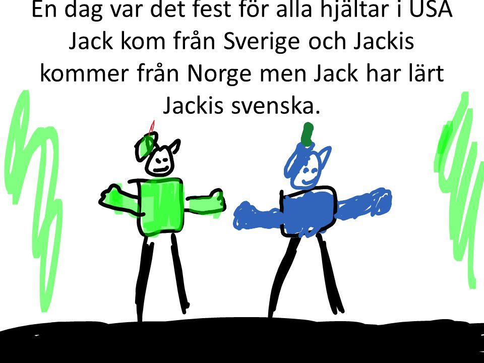 En dag var det fest för alla hjältar i USA Jack kom från Sverige och Jackis kommer från Norge men Jack har lärt Jackis svenska.
