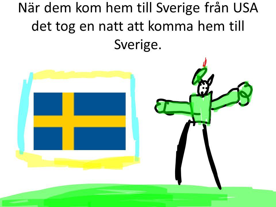 När dem kom hem till Sverige från USA det tog en natt att komma hem till Sverige.