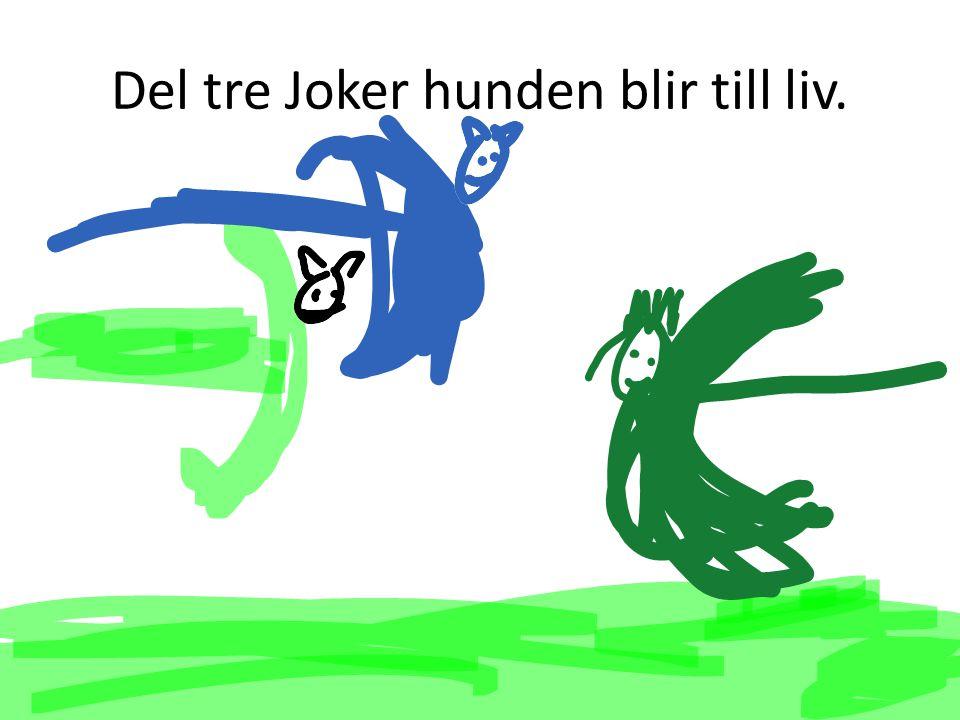Del tre Joker hunden blir till liv.