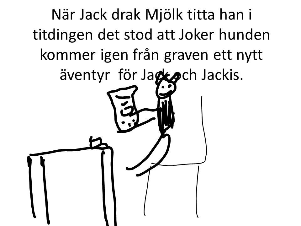 Jack sa till Jackis att vi hade ett nytt äventyr Jackis blev glad att reda världen igen.