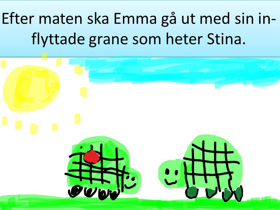Efter maten ska Emma gå ut med sin in- flyttade grane som heter Stina.