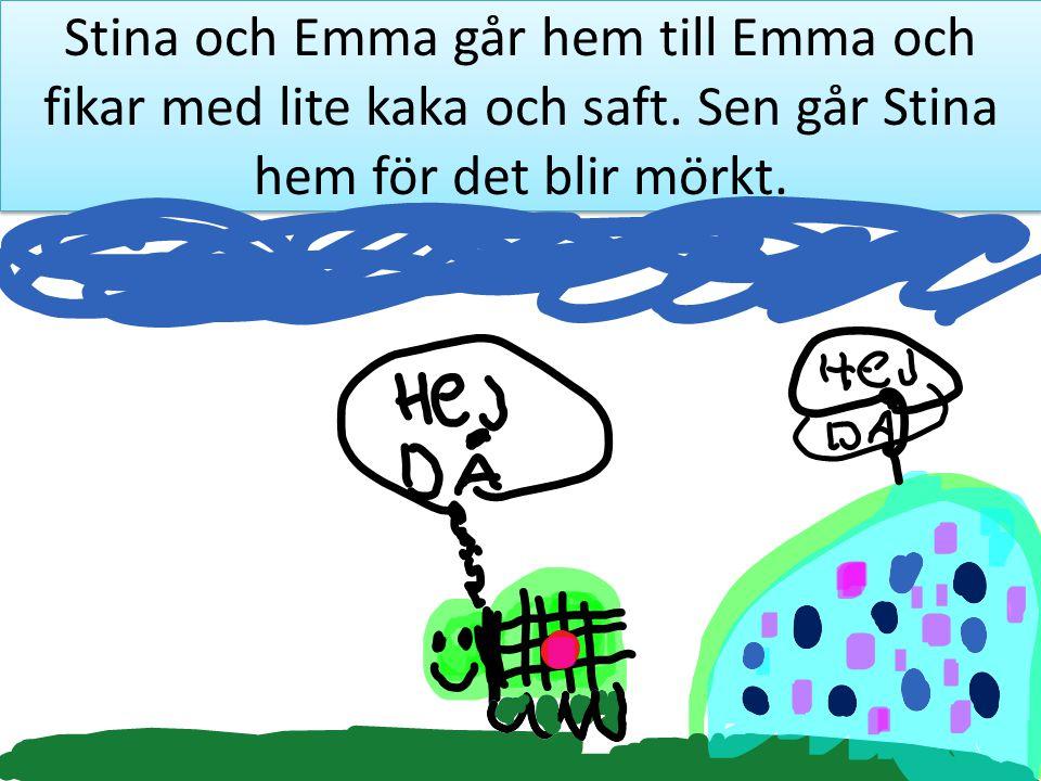 Stina och Emma går hem till Emma och fikar med lite kaka och saft. Sen går Stina hem för det blir mörkt.