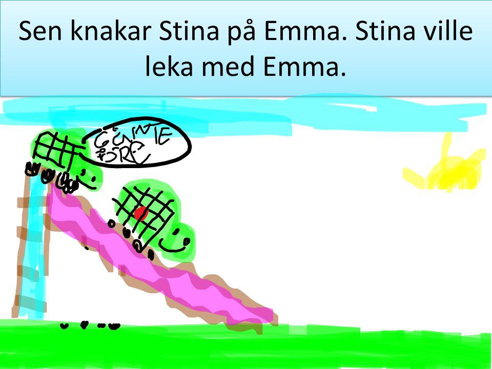 Sen knakar Stina på Emma. Stina ville leka med Emma.