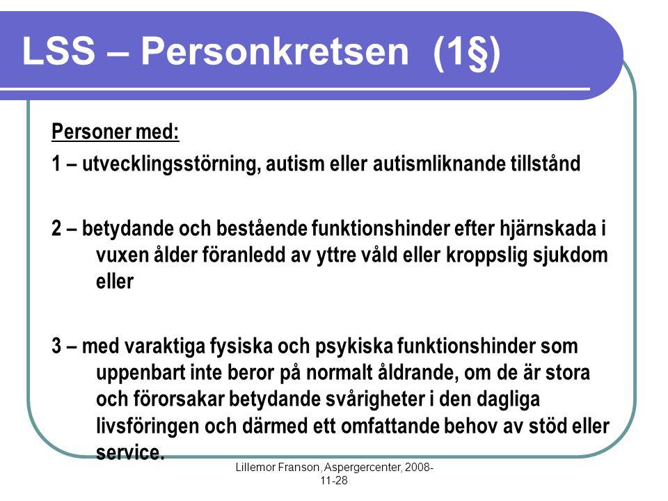 Lillemor Franson, Aspergercenter, 2008- 11-28 LSS – Personkretsen (1§) Personer med: 1 – utvecklingsstörning, autism eller autismliknande tillstånd 2 – betydande och bestående funktionshinder efter hjärnskada i vuxen ålder föranledd av yttre våld eller kroppslig sjukdom eller 3 – med varaktiga fysiska och psykiska funktionshinder som uppenbart inte beror på normalt åldrande, om de är stora och förorsakar betydande svårigheter i den dagliga livsföringen och därmed ett omfattande behov av stöd eller service.