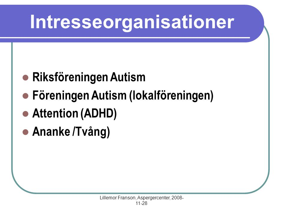 Lillemor Franson, Aspergercenter, 2008- 11-28 Intresseorganisationer Riksföreningen Autism Föreningen Autism (lokalföreningen) Attention (ADHD) Ananke /Tvång)