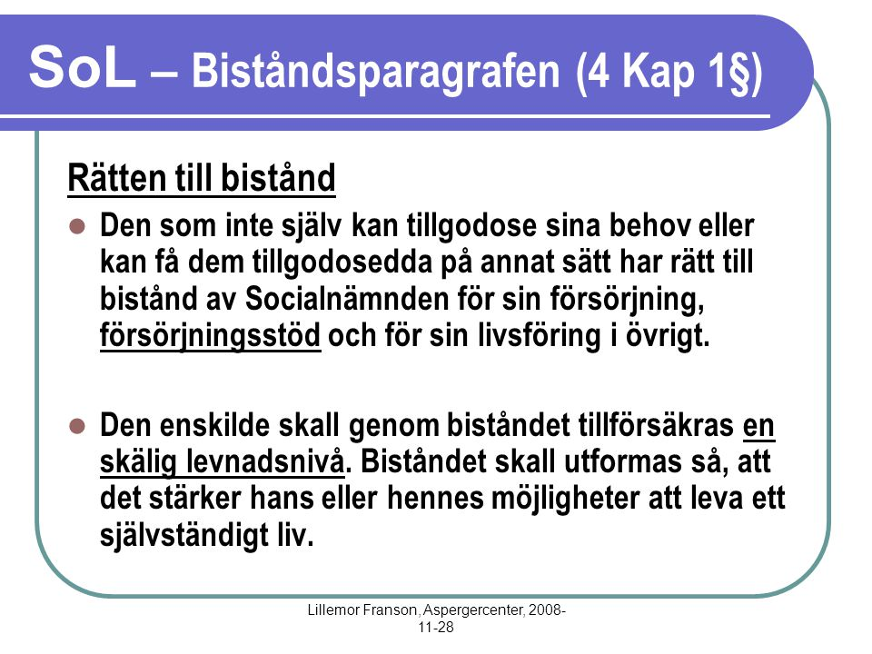 Lillemor Franson, Aspergercenter, 2008- 11-28 SoL – Biståndsparagrafen (4 Kap 1§) Rätten till bistånd Den som inte själv kan tillgodose sina behov ell
