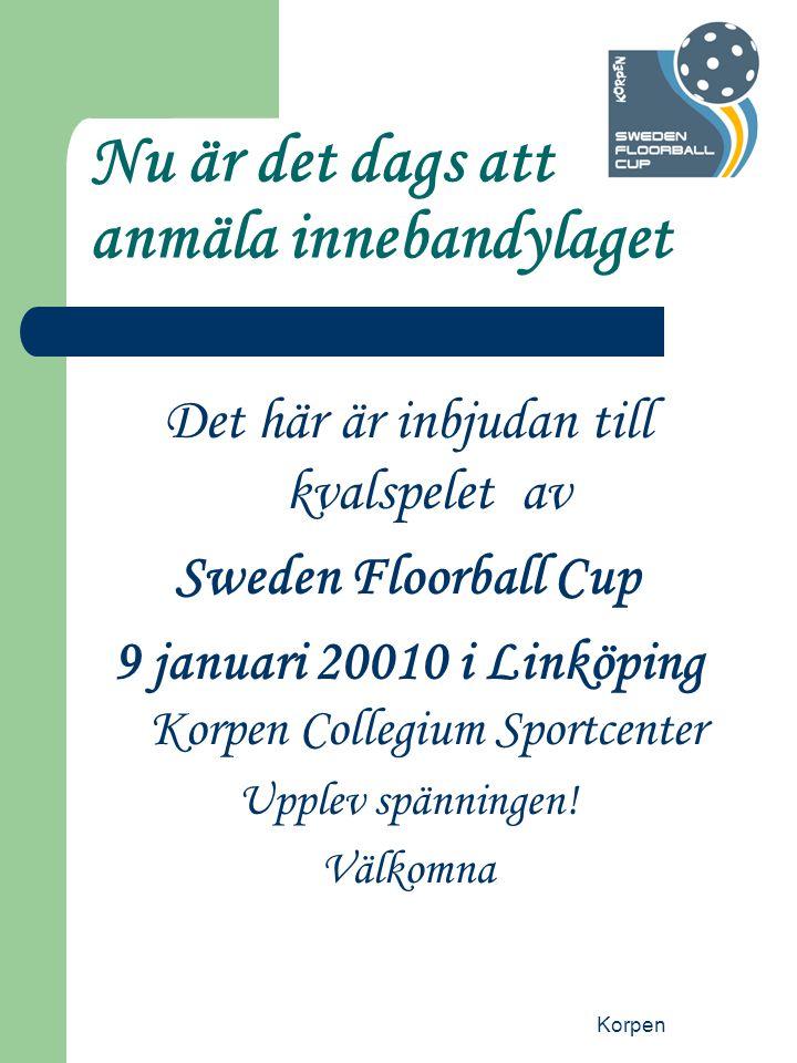 Korpen Nu är det dags att anmäla innebandylaget Det här är inbjudan till kvalspelet av Sweden Floorball Cup 9 januari 20010 i Linköping Korpen Collegium Sportcenter Upplev spänningen.