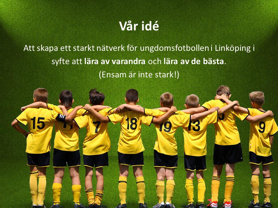 Vår idé Att skapa ett starkt nätverk för ungdomsfotbollen i Linköping i syfte att lära av varandra och lära av de bästa.