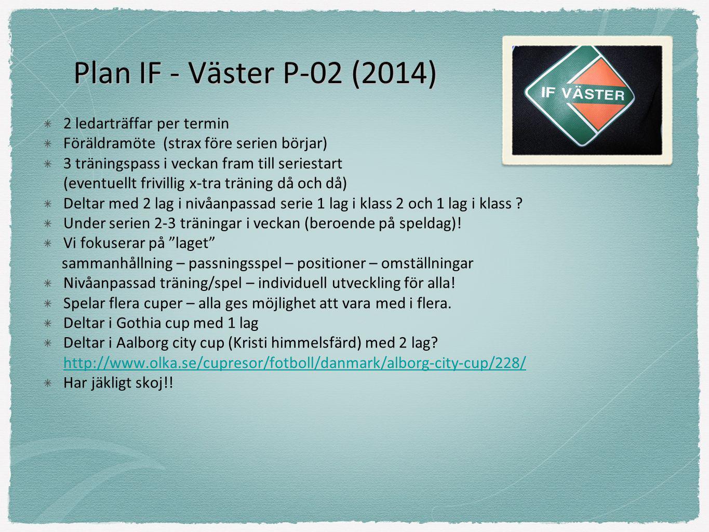 Plan IF - Väster P-02 (2014) 2 ledarträffar per termin Föräldramöte (strax före serien börjar) 3 träningspass i veckan fram till seriestart (eventuellt frivillig x-tra träning då och då) Deltar med 2 lag i nivåanpassad serie 1 lag i klass 2 och 1 lag i klass .