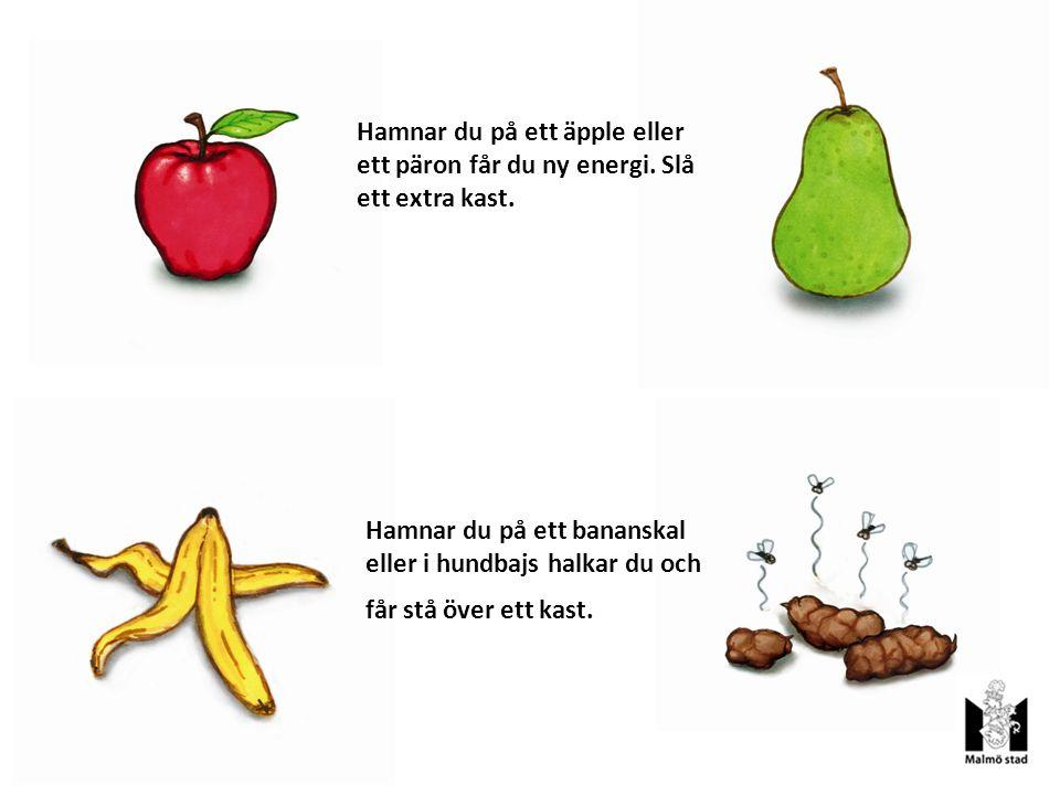 Hamnar du på ett äpple eller ett päron får du ny energi. Slå ett extra kast. Hamnar du på ett bananskal eller i hundbajs halkar du och får stå över et