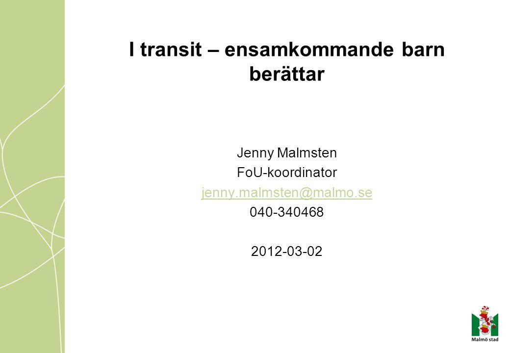 I transit – ensamkommande barn berättar Jenny Malmsten FoU-koordinator jenny.malmsten@malmo.se 040-340468 2012-03-02