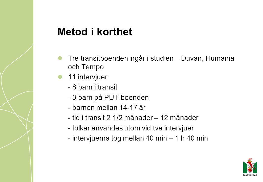 Metod i korthet Tre transitboenden ingår i studien – Duvan, Humania och Tempo 11 intervjuer - 8 barn i transit - 3 barn på PUT-boenden - barnen mellan