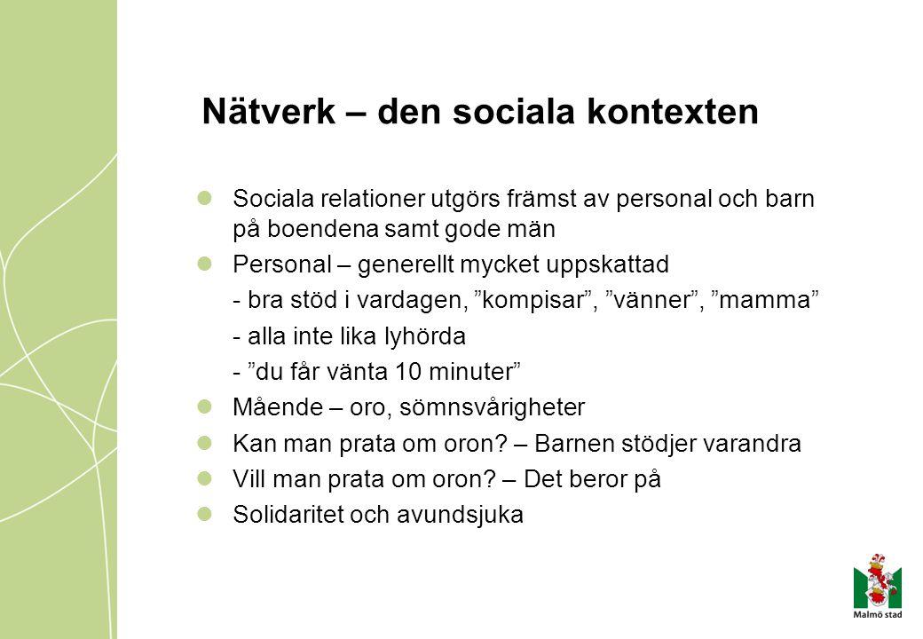 Nätverk – den sociala kontexten Sociala relationer utgörs främst av personal och barn på boendena samt gode män Personal – generellt mycket uppskattad