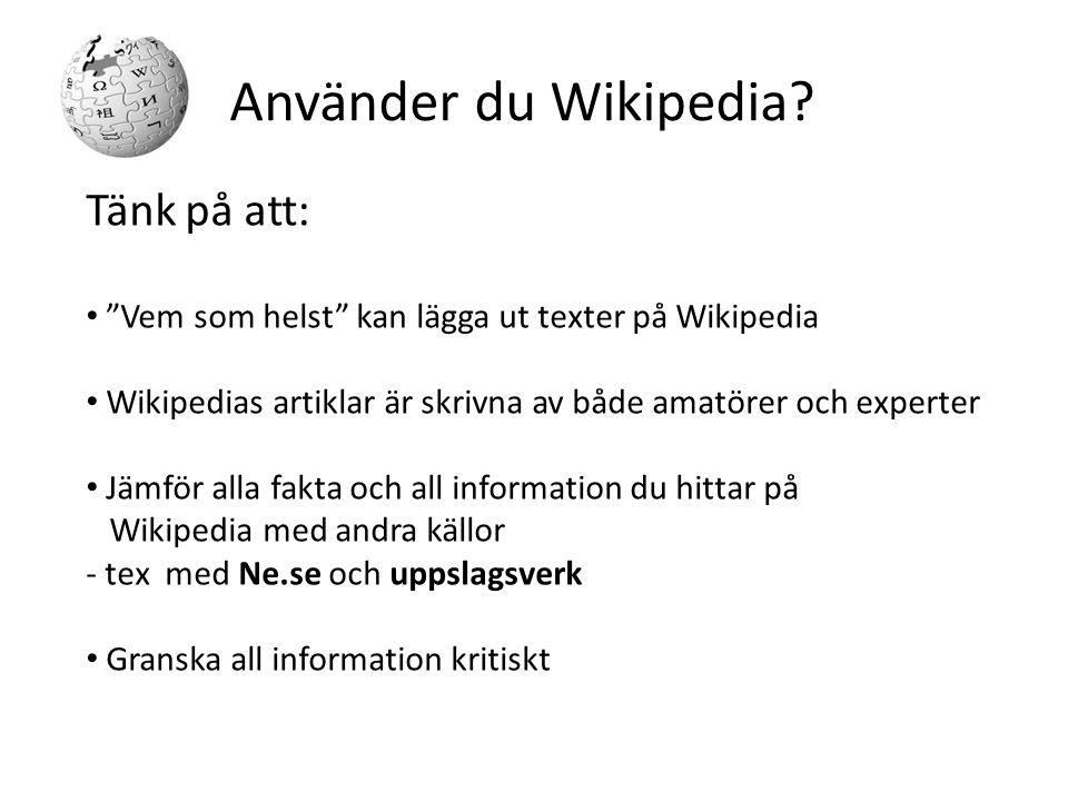Tänk på att: Vem som helst kan lägga ut texter på Wikipedia Wikipedias artiklar är skrivna av både amatörer och experter Jämför alla fakta och all information du hittar på Wikipedia med andra källor - tex med Ne.se och uppslagsverk Granska all information kritiskt